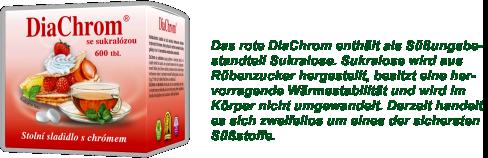 Das rote DiaChrom enthält als Süßungsbestandteil Sukralose. Sukralose wird aus Rübenzucker hergestellt, besitzt eine hervorragende Wärmestabilität und wird im Körper nicht umgewandelt. Derzeit handelt es sich zweifellos um eines der sichersten Süßstoffe.