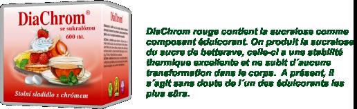 DiaChrom rouge contient la sucralose comme composant édulcorant. On produit la sucralose du sucre de betterave, celle-ci a une stabilité thermique excellente  et ne subit d´aucune transformation dans le corps.  A présent, il s´agit sans doute de l´un des édulcorants les plus sûrs.